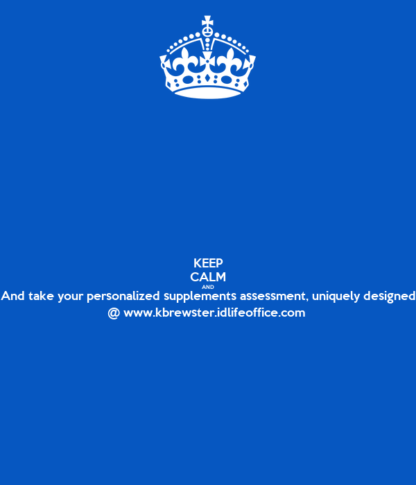 KEEP CALM AND And take your personalized supplements assessment, uniquely designed @ www.kbrewster.idlifeoffice.com