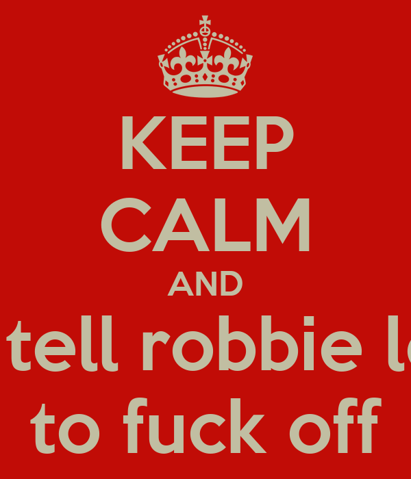 KEEP CALM AND and tell robbie leigh to fuck off