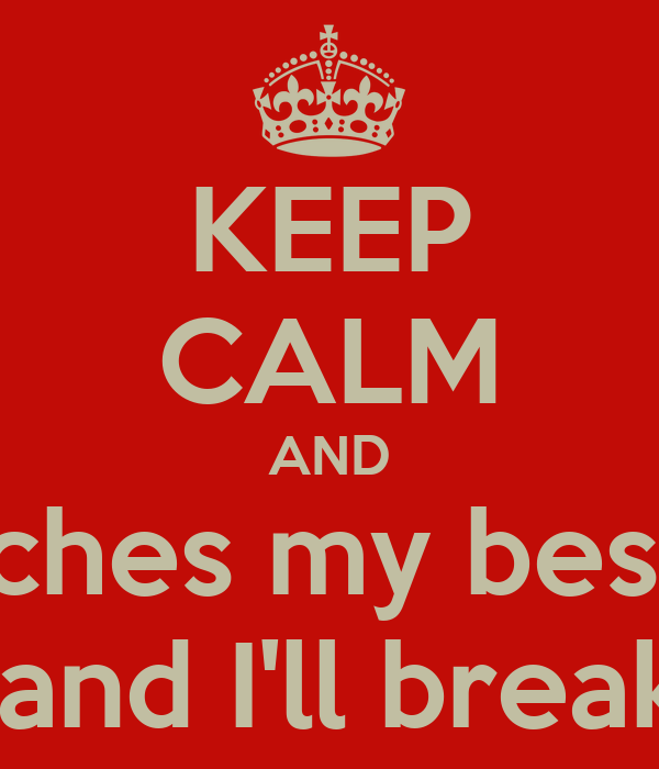 KEEP CALM AND and touches my best friend   and I'll break