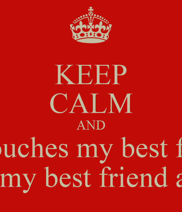 KEEP CALM AND and touches my best friend  and touches my best friend and I'll break