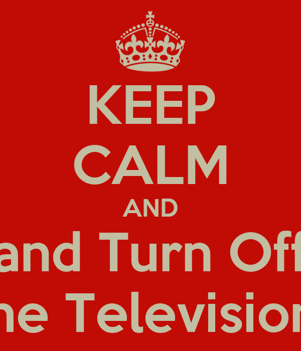 KEEP CALM AND and Turn Off the Television