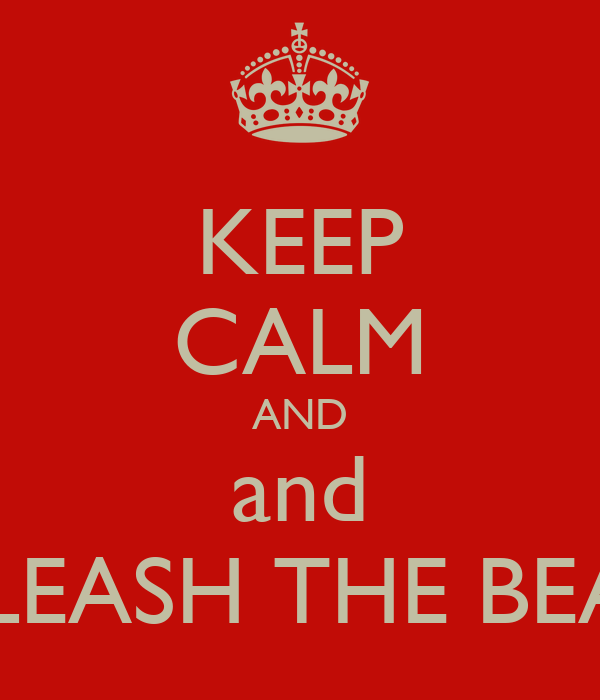 KEEP CALM AND and UNLEASH THE BEAST!