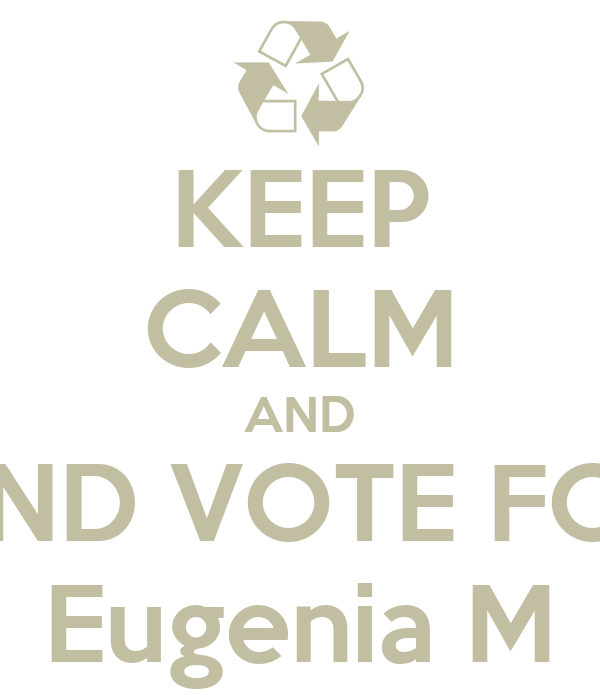 KEEP CALM AND AND VOTE FOR Eugenia M
