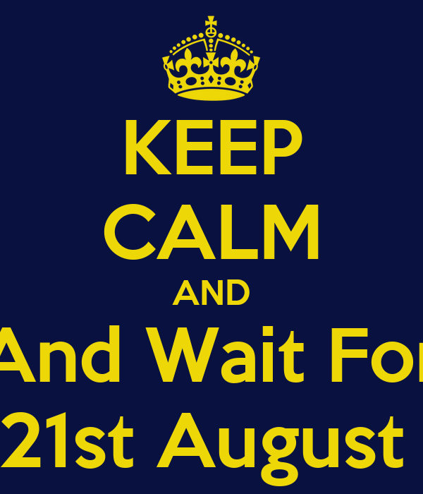 KEEP CALM AND And Wait For 21st August