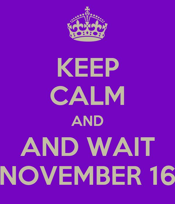 KEEP CALM AND AND WAIT NOVEMBER 16