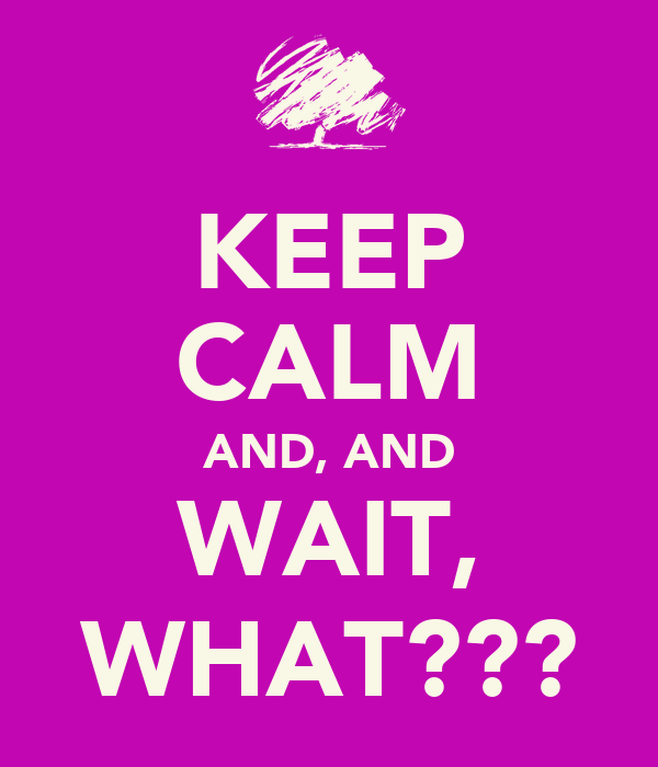 KEEP CALM AND, AND WAIT, WHAT???