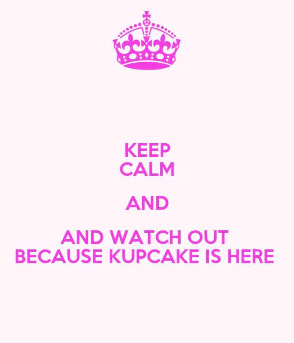 KEEP CALM AND AND WATCH OUT  BECAUSE KUPCAKE IS HERE