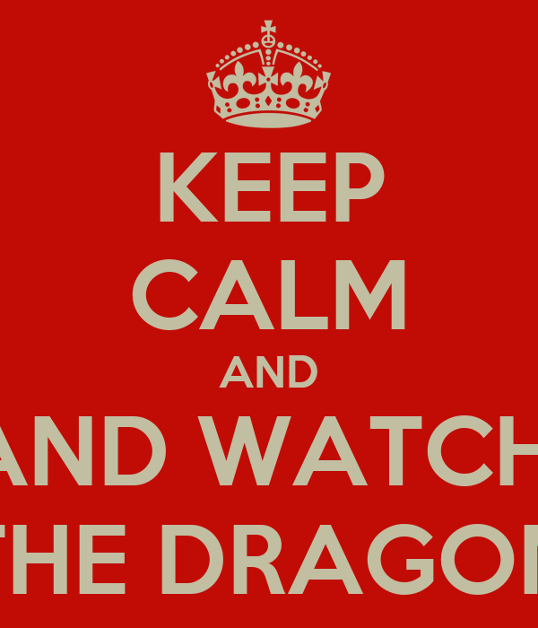 KEEP CALM AND AND WATCH  THE DRAGON