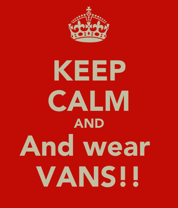 KEEP CALM AND And wear  VANS!!
