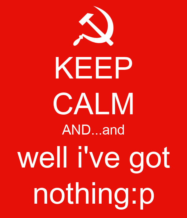 KEEP CALM AND...and well i've got nothing:p