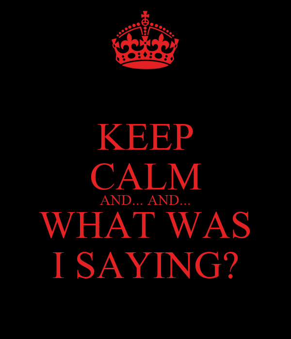 KEEP CALM AND... AND... WHAT WAS I SAYING?