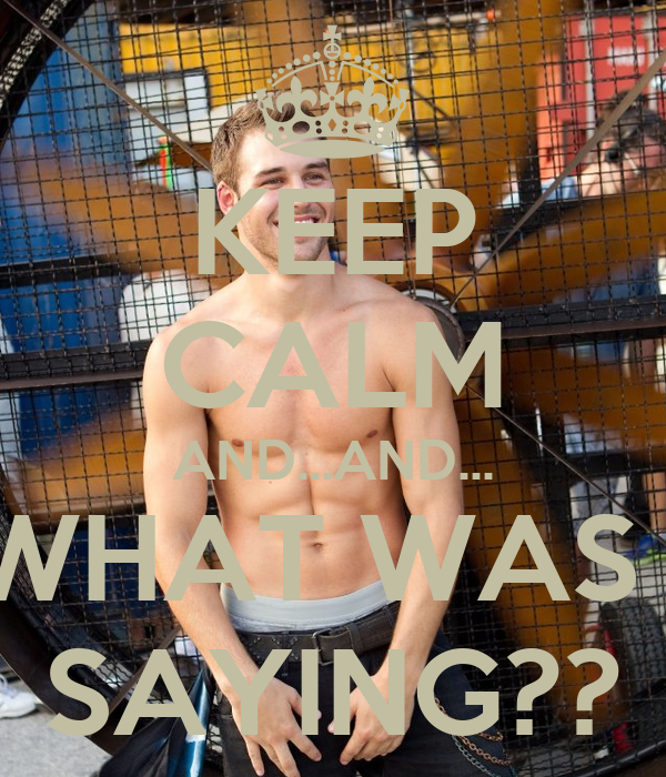 KEEP CALM AND...AND... WHAT WAS I SAYING??
