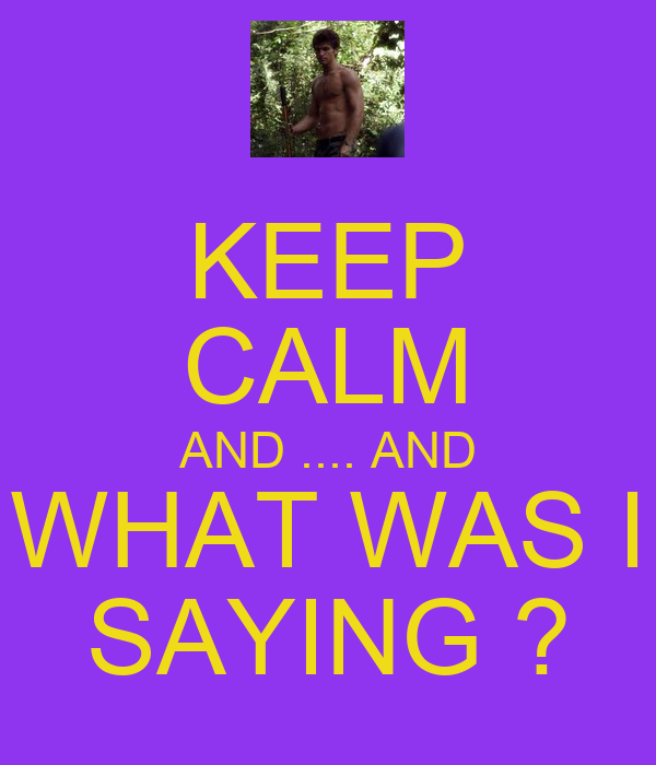 KEEP CALM AND .... AND WHAT WAS I SAYING ?