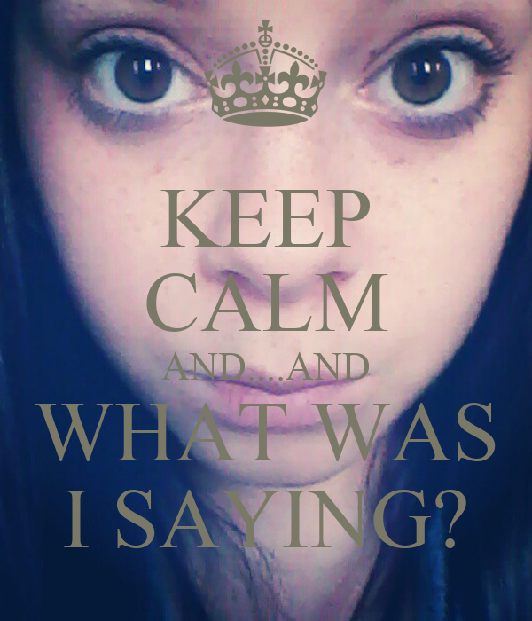 KEEP CALM AND....AND WHAT WAS I SAYING?