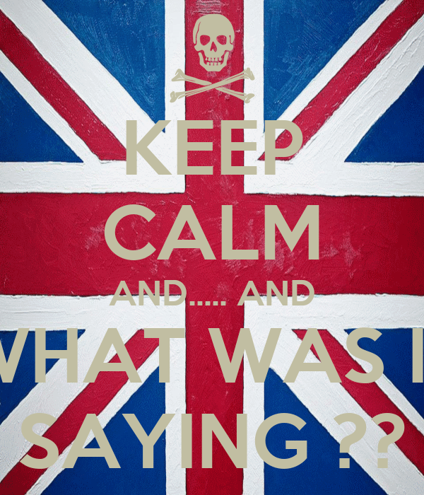 KEEP CALM AND..... AND WHAT WAS I   SAYING ??