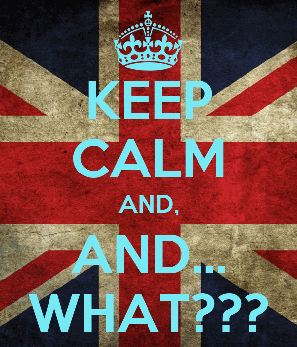 KEEP CALM AND, AND... WHAT???