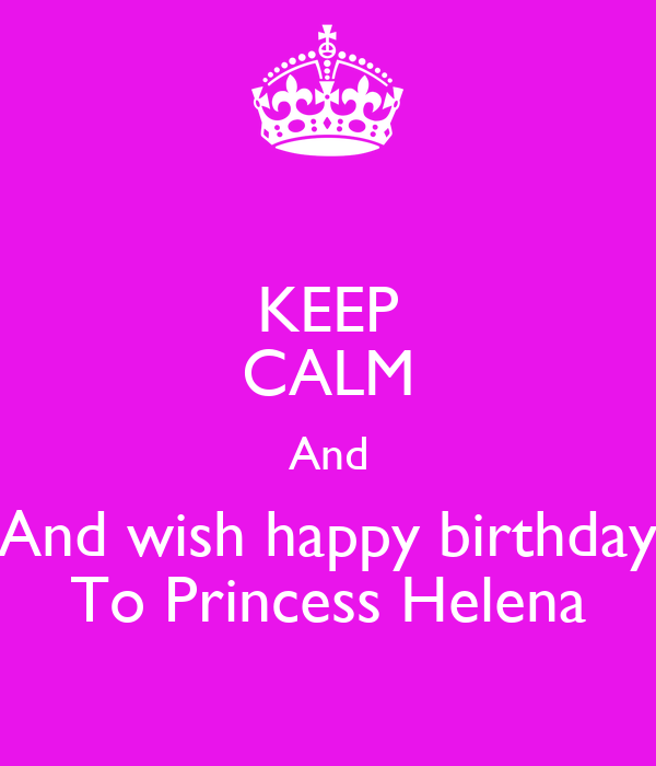 KEEP CALM And And wish happy birthday To Princess Helena