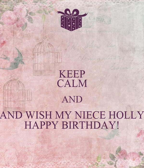 KEEP CALM AND AND WISH MY NIECE HOLLY HAPPY BIRTHDAY!