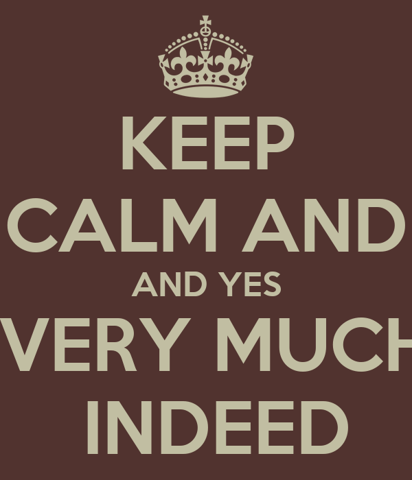 KEEP CALM AND AND YES  VERY MUCH  INDEED