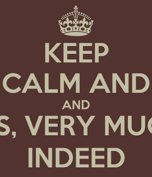 KEEP CALM AND AND YES, VERY MUCH  INDEED