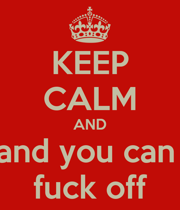 KEEP CALM AND and you can  fuck off