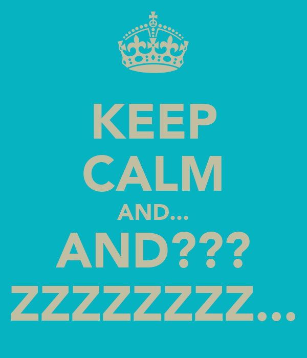 KEEP CALM AND... AND??? ZZZZZZZZ...