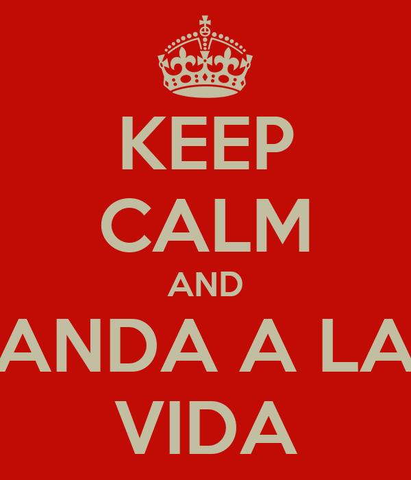 KEEP CALM AND ANDA A LA VIDA