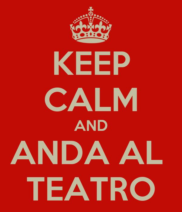 KEEP CALM AND ANDA AL  TEATRO