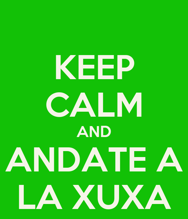 KEEP CALM AND ANDATE A LA XUXA