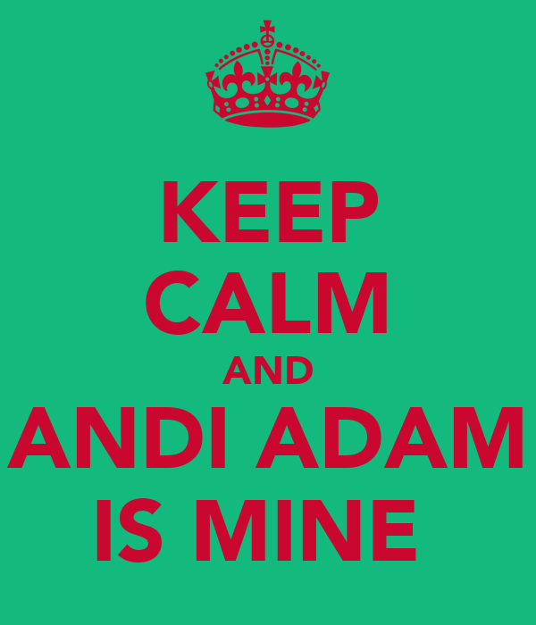 KEEP CALM AND ANDI ADAM IS MINE
