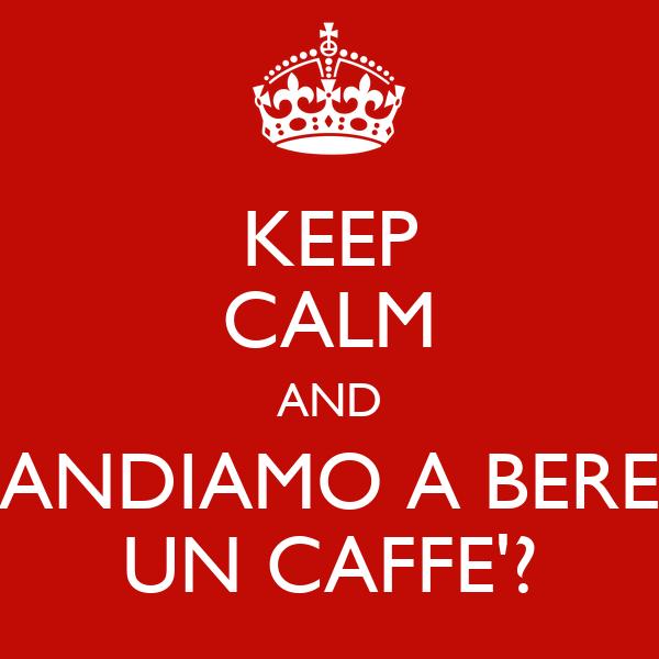 KEEP CALM AND ANDIAMO A BERE UN CAFFE'?