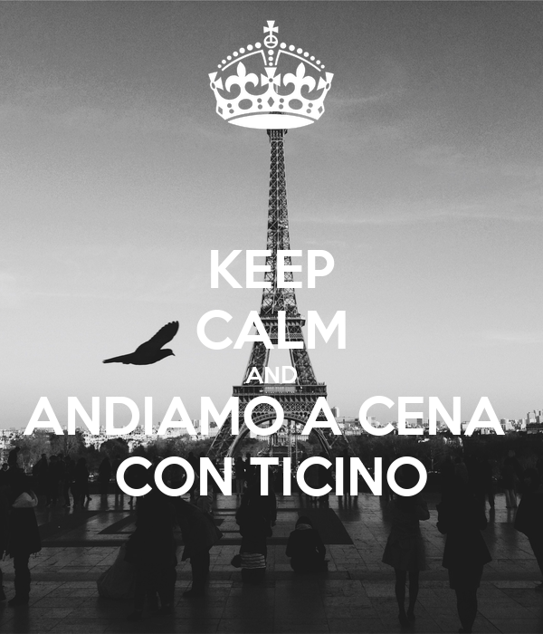 KEEP CALM AND ANDIAMO A CENA  CON TICINO