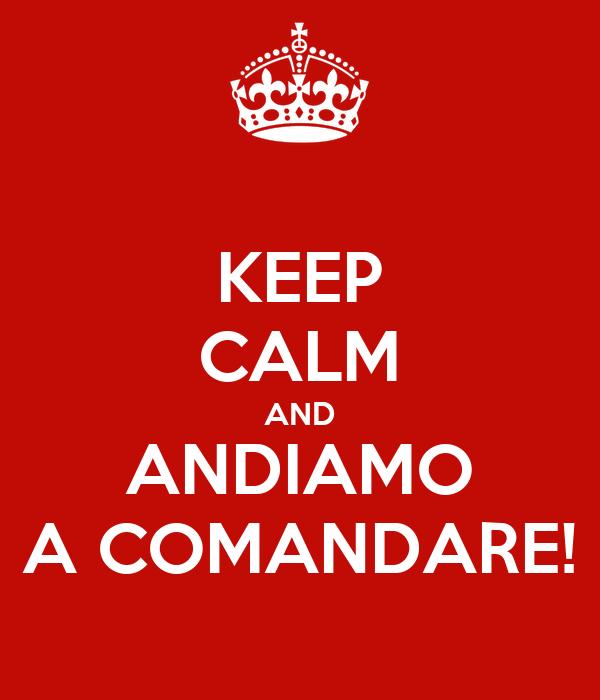 KEEP CALM AND ANDIAMO A COMANDARE!