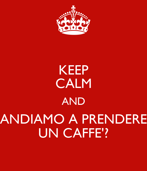 KEEP CALM AND ANDIAMO A PRENDERE UN CAFFE'?