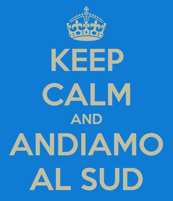 KEEP CALM AND  ANDIAMO  AL SUD