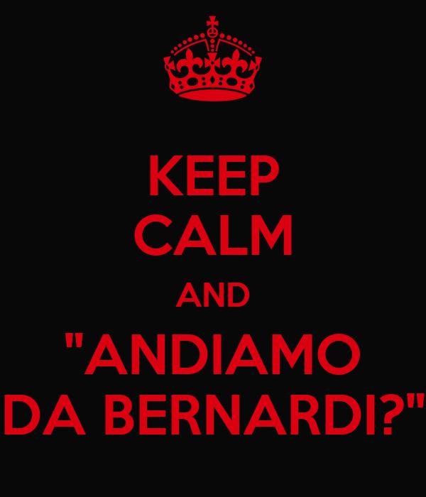 "KEEP CALM AND ""ANDIAMO DA BERNARDI?"""