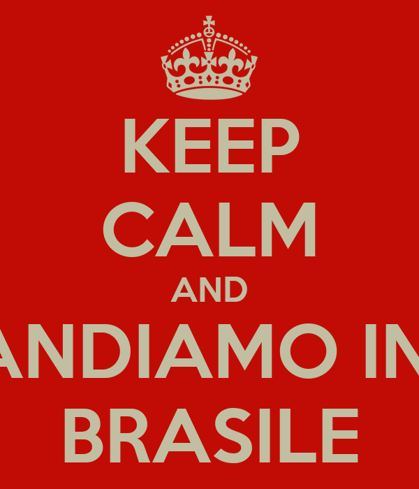 KEEP CALM AND ANDIAMO IN  BRASILE