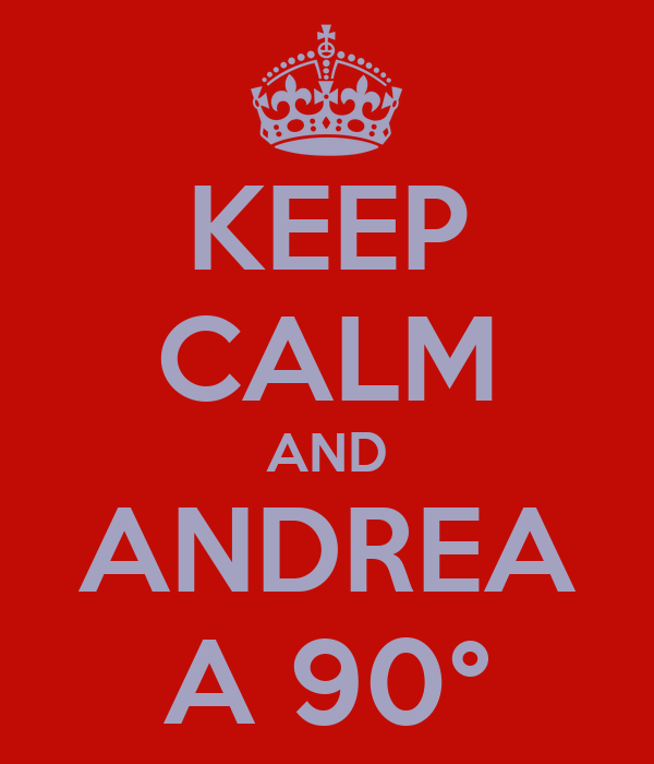KEEP CALM AND ANDREA A 90°