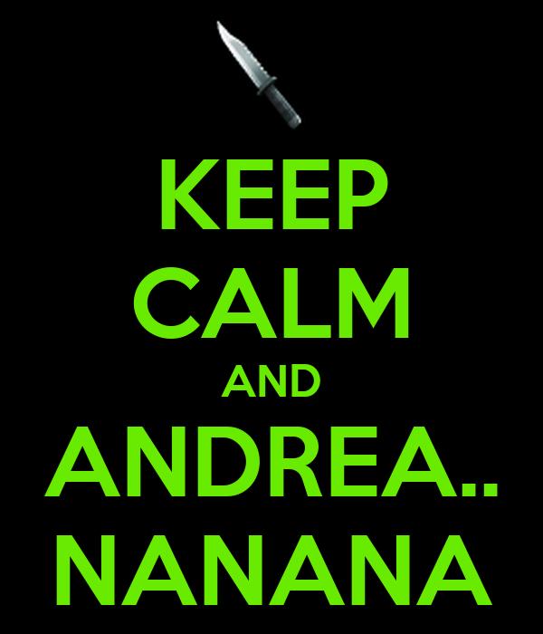 KEEP CALM AND ANDREA.. NANANA