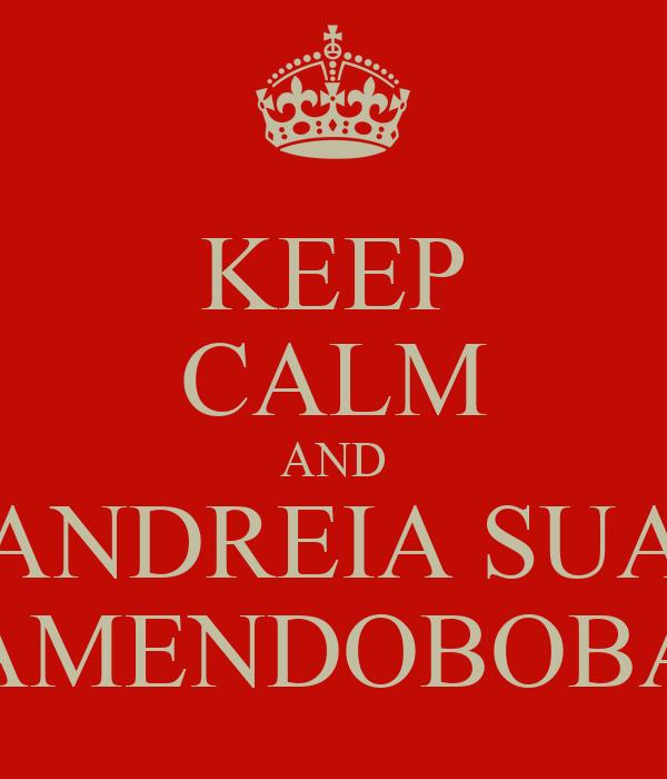 KEEP CALM AND ANDREIA SUA AMENDOBOBA