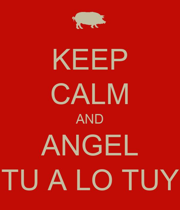 KEEP CALM AND ANGEL TU A LO TUY
