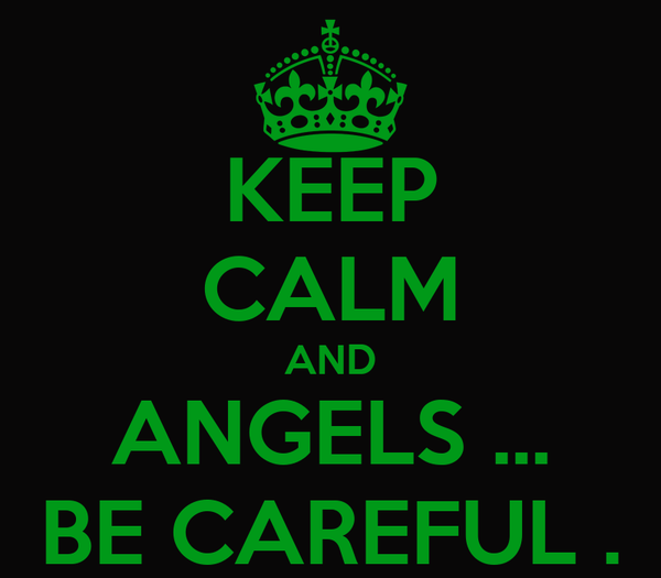 KEEP CALM AND ANGELS ... BE CAREFUL .