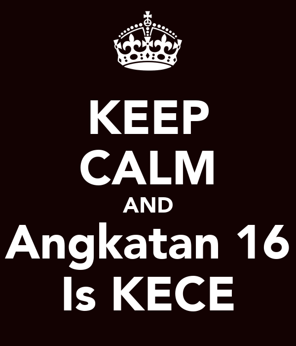 KEEP CALM AND Angkatan 16 Is KECE