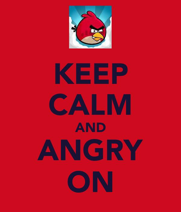 KEEP CALM AND ANGRY ON