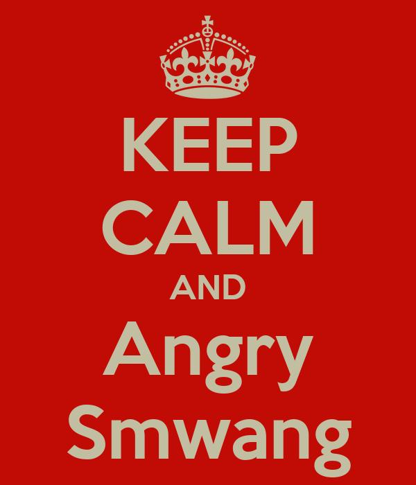 KEEP CALM AND Angry Smwang