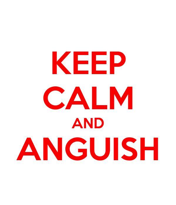 KEEP CALM AND ANGUISH