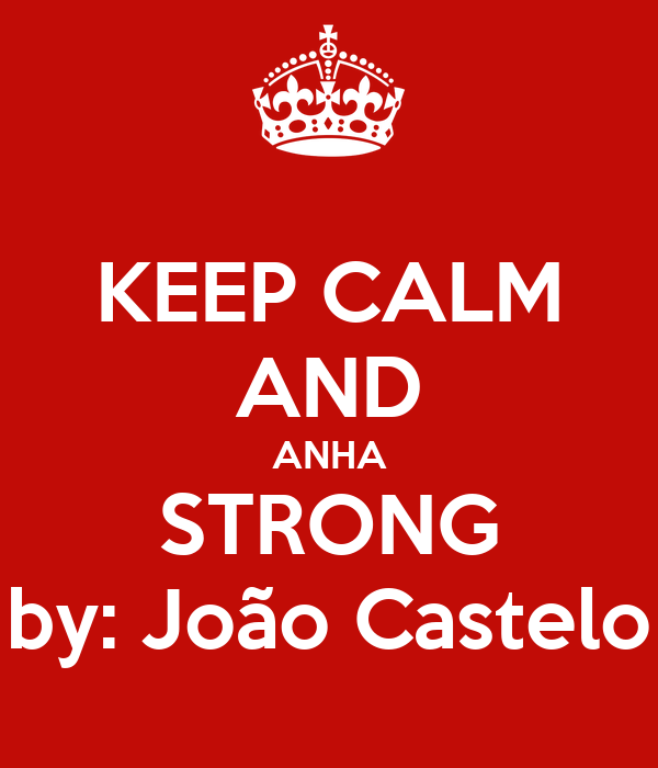 KEEP CALM AND ANHA STRONG by: João Castelo