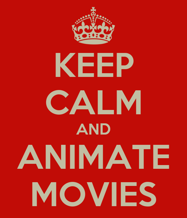 KEEP CALM AND ANIMATE MOVIES