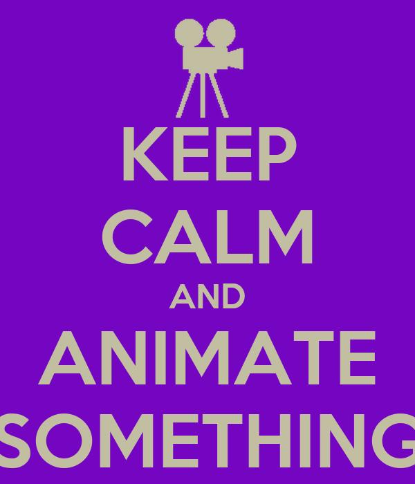 KEEP CALM AND ANIMATE SOMETHING