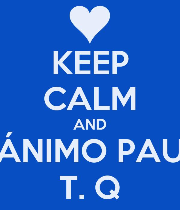 KEEP CALM AND ÁNIMO PAU T. Q